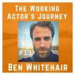 Ben Whitehair - ep #11 The Working Actor's Journey podcast